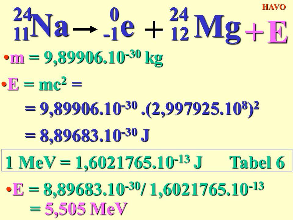 11 24 24Na0e + 12 Mg +EHAVO E = mc 2 =E = mc 2 = = 9,89906.10 -30.(2,997925.10 8 ) 2 = 8,89683.10 -30 J m = 9,89906.10 -30 kgm = 9,89906.10 -30 kg 1 M