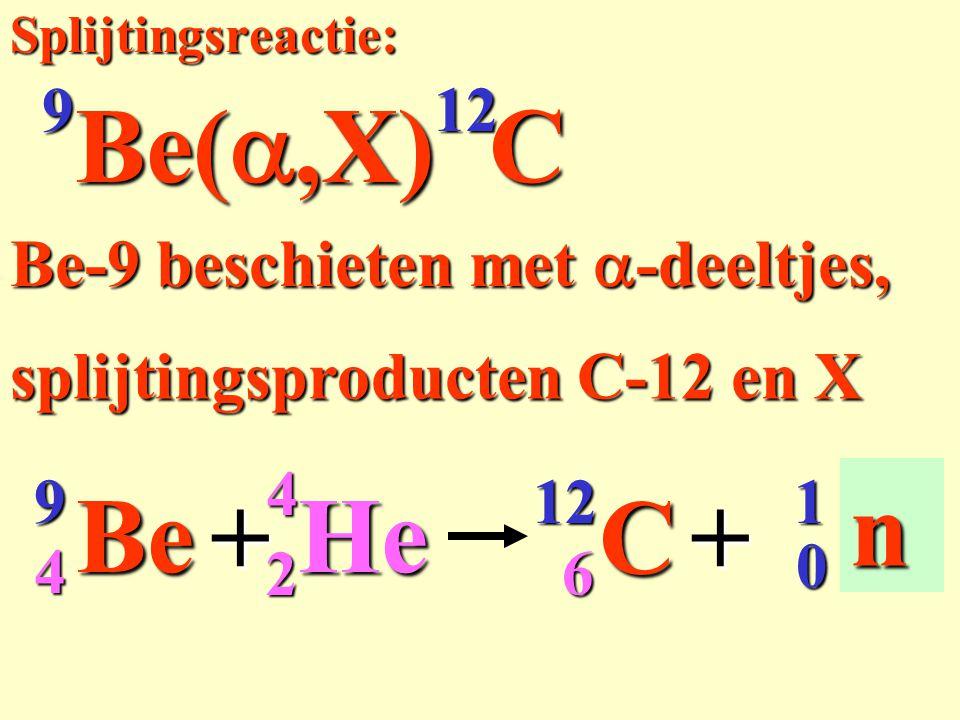 9Be12C++ X Be-9 beschieten met  -deeltjes, n 0 1 4 6 Splijtingsreactie: Be( ,X) C 12 9 splijtingsproducten C-12 en X 24He