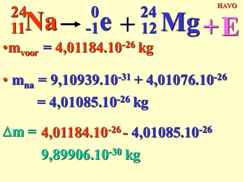 m voor = 4,01184.10 -26 kgm voor = 4,01184.10 -26 kg 11 24 24Na0e + 12 Mg +E m na = 9,10939.10 -31 + 4,01076.10 -26 m na = 9,10939.10 -31 + 4,01076.10