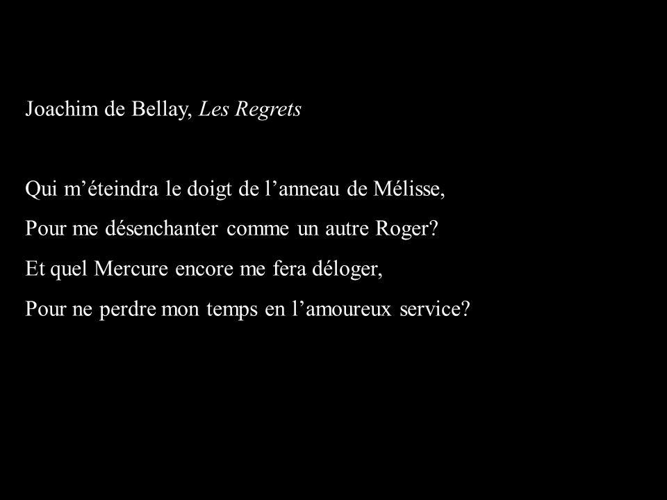Joachim de Bellay, Les Regrets Qui m'éteindra le doigt de l'anneau de Mélisse, Pour me désenchanter comme un autre Roger.