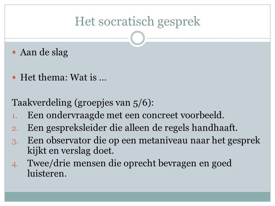 Het socratisch gesprek Aan de slag Het thema: Wat is … Taakverdeling (groepjes van 5/6): 1. Een ondervraagde met een concreet voorbeeld. 2. Een gespre