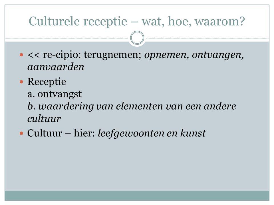 Culturele receptie – wat, hoe, waarom? << re-cipio: terugnemen; opnemen, ontvangen, aanvaarden Receptie a. ontvangst b. waardering van elementen van e