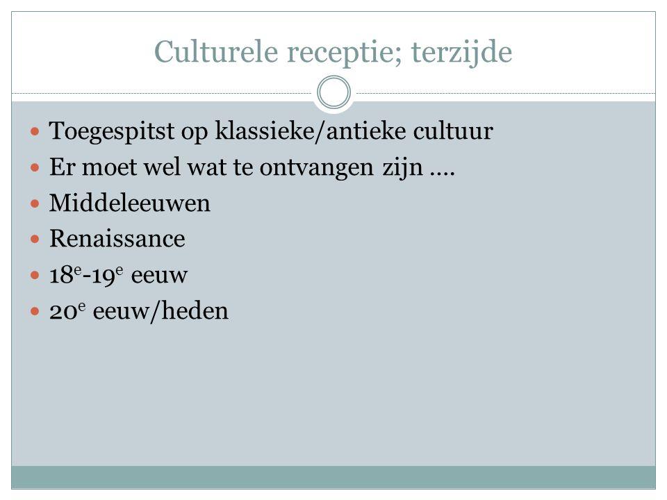 Culturele receptie; terzijde Toegespitst op klassieke/antieke cultuur Er moet wel wat te ontvangen zijn …. Middeleeuwen Renaissance 18 e -19 e eeuw 20