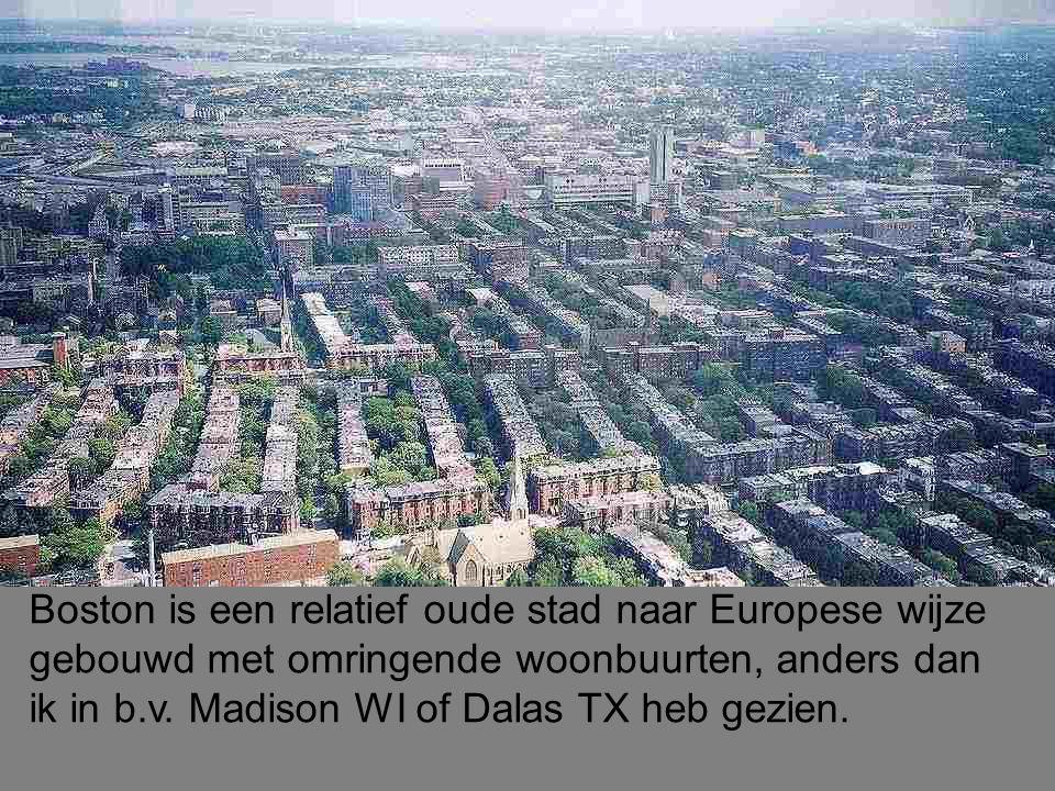 Boston is een relatief oude stad naar Europese wijze gebouwd met omringende woonbuurten, anders dan ik in b.v.
