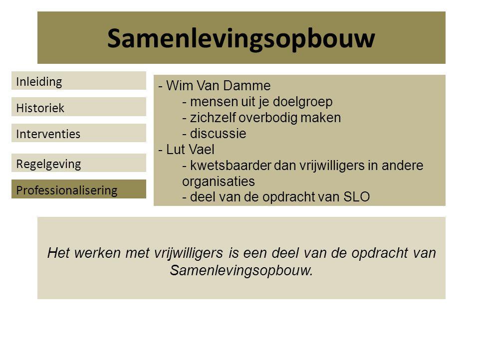 - Wim Van Damme - mensen uit je doelgroep - zichzelf overbodig maken - discussie - Lut Vael - kwetsbaarder dan vrijwilligers in andere organisaties - deel van de opdracht van SLO Het werken met vrijwilligers is een deel van de opdracht van Samenlevingsopbouw.