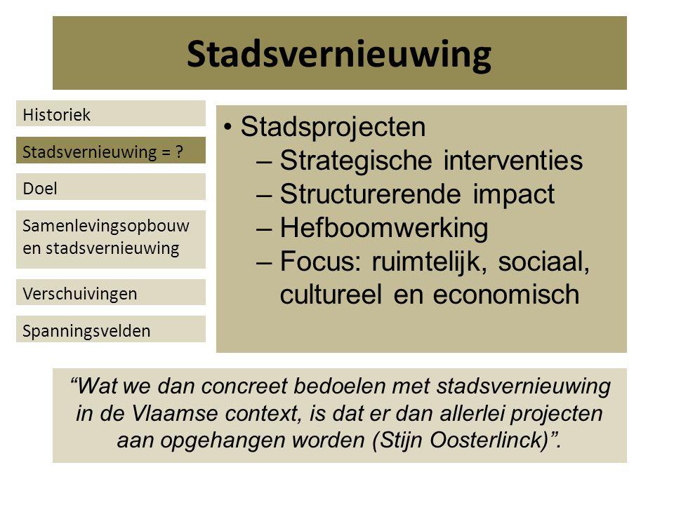 Stadsprojecten – Strategische interventies – Structurerende impact – Hefboomwerking – Focus: ruimtelijk, sociaal, cultureel en economisch Wat we dan concreet bedoelen met stadsvernieuwing in de Vlaamse context, is dat er dan allerlei projecten aan opgehangen worden (Stijn Oosterlinck) .