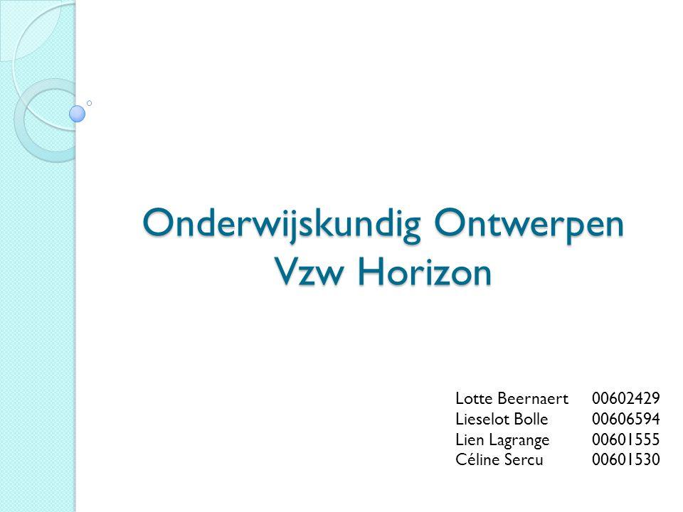Onderwijskundig Ontwerpen Vzw Horizon Lotte Beernaert00602429 Lieselot Bolle 00606594 Lien Lagrange00601555 Céline Sercu00601530