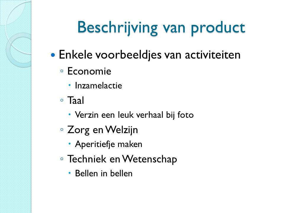 Beschrijving van product Enkele voorbeeldjes van activiteiten ◦ Economie  Inzamelactie ◦ Taal  Verzin een leuk verhaal bij foto ◦ Zorg en Welzijn 