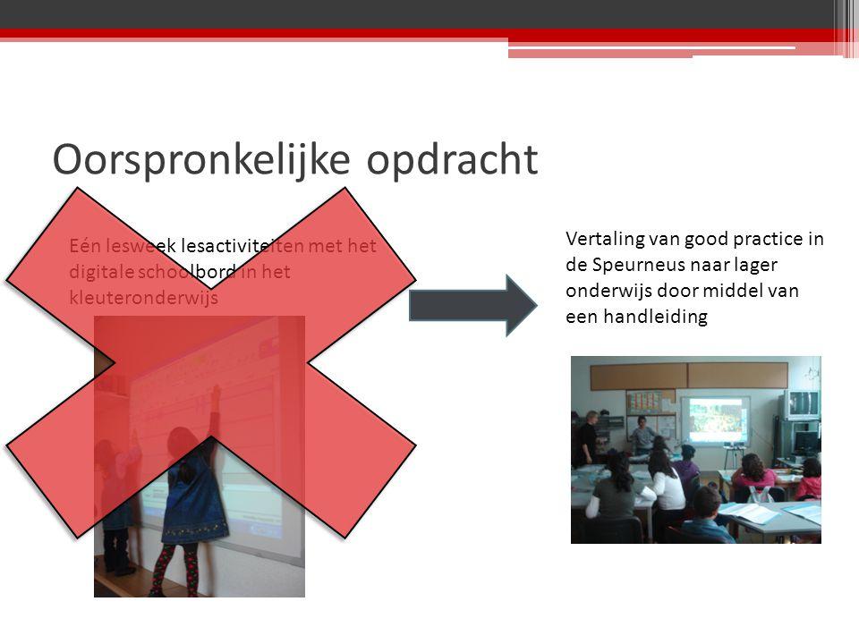 Oorspronkelijke opdracht Eén lesweek lesactiviteiten met het digitale schoolbord in het kleuteronderwijs Vertaling van good practice in de Speurneus naar lager onderwijs door middel van een handleiding