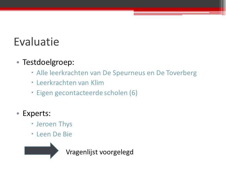 Evaluatie Testdoelgroep:  Alle leerkrachten van De Speurneus en De Toverberg  Leerkrachten van Klim  Eigen gecontacteerde scholen (6) Experts:  Jeroen Thys  Leen De Bie Vragenlijst voorgelegd