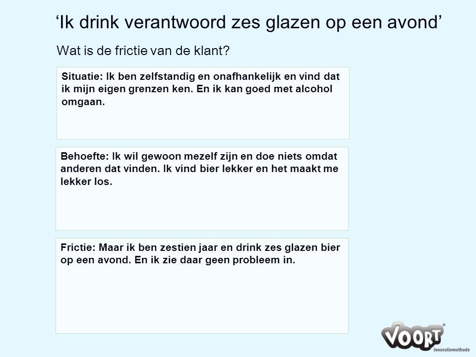 'Ik drink verantwoord zes glazen op een avond' Wat is de frictie van de klant? Situatie: Ik ben zelfstandig en onafhankelijk en vind dat ik mijn eigen
