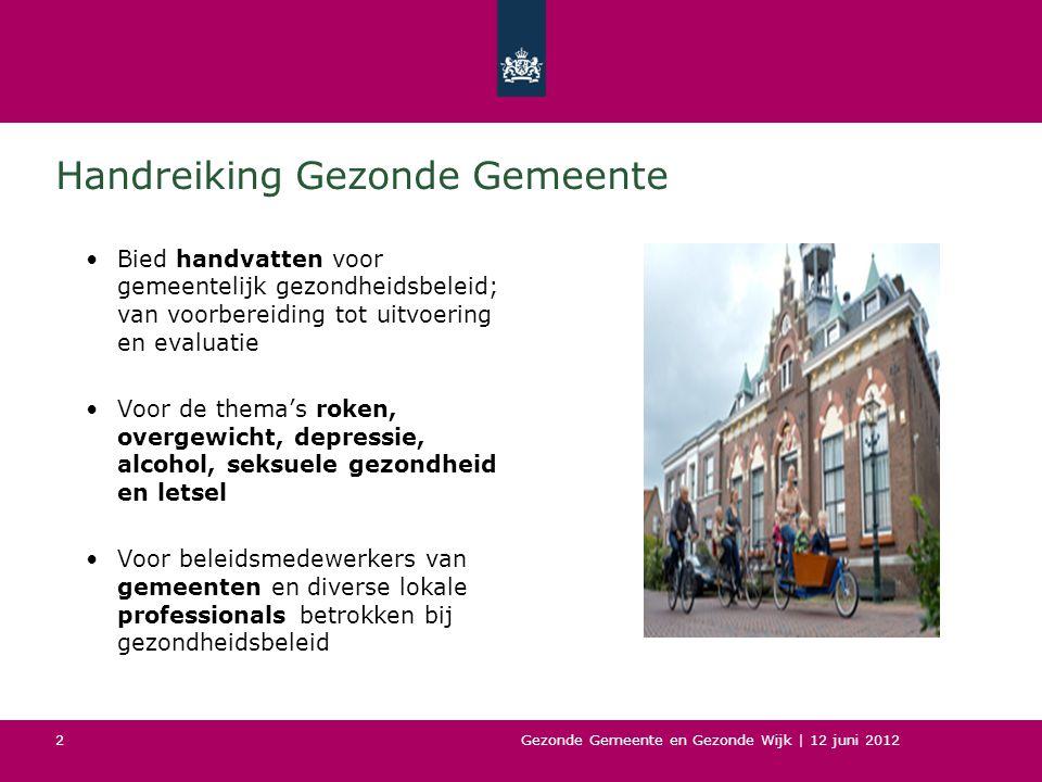 Gezonde Gemeente en Gezonde Wijk | 12 juni 2012 2 Handreiking Gezonde Gemeente Bied handvatten voor gemeentelijk gezondheidsbeleid; van voorbereiding