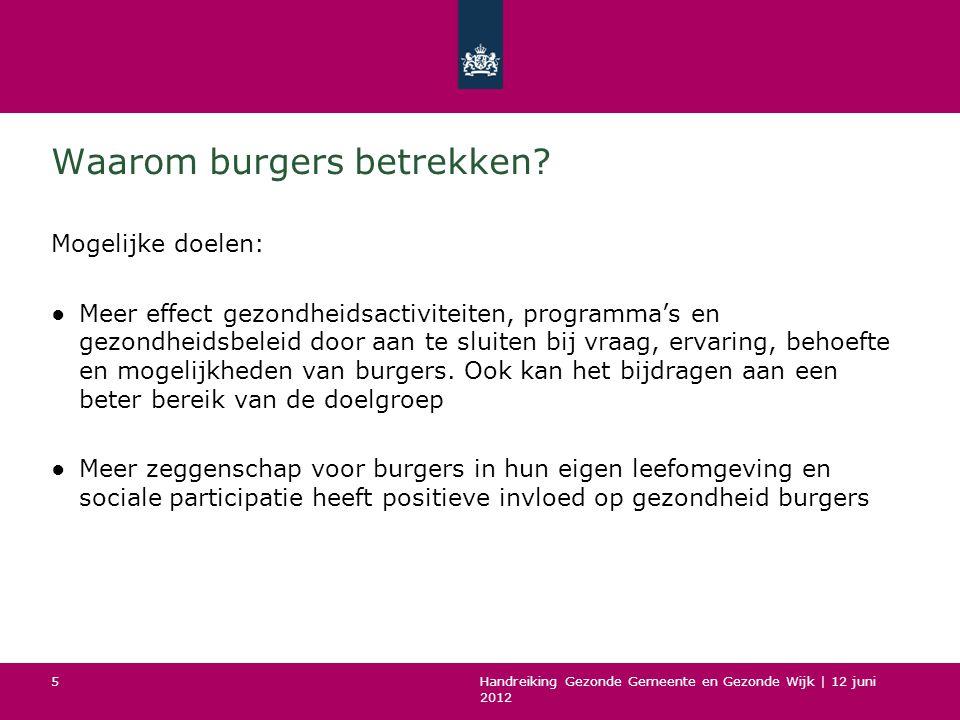 Handreiking Gezonde Gemeente en Gezonde Wijk | 12 juni 2012 5 Waarom burgers betrekken? Mogelijke doelen: ●Meer effect gezondheidsactiviteiten, progra