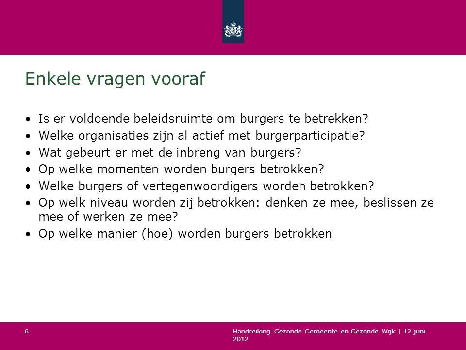 Handreiking Gezonde Gemeente en Gezonde Wijk | 12 juni 2012 6 Enkele vragen vooraf Is er voldoende beleidsruimte om burgers te betrekken? Welke organi