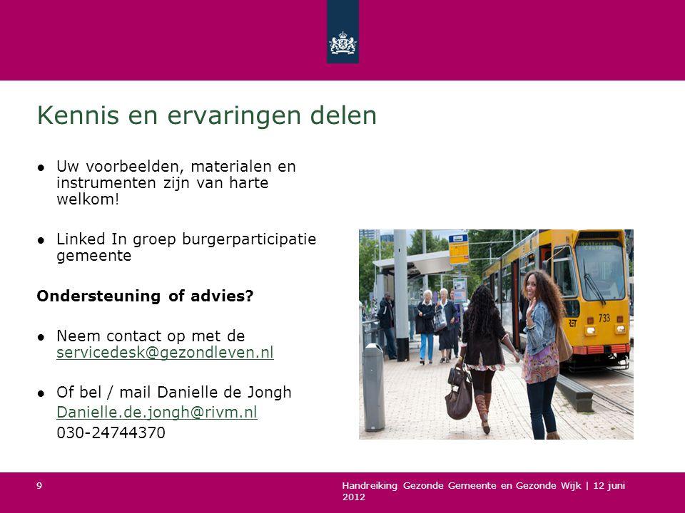 Handreiking Gezonde Gemeente en Gezonde Wijk | 12 juni 2012 9 Kennis en ervaringen delen ●Uw voorbeelden, materialen en instrumenten zijn van harte welkom.