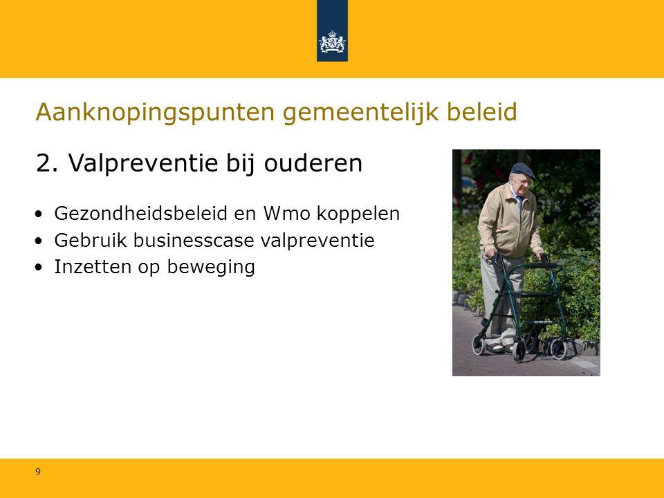 9 Aanknopingspunten gemeentelijk beleid 2. Valpreventie bij ouderen Gezondheidsbeleid en Wmo koppelen Gebruik businesscase valpreventie Inzetten op be