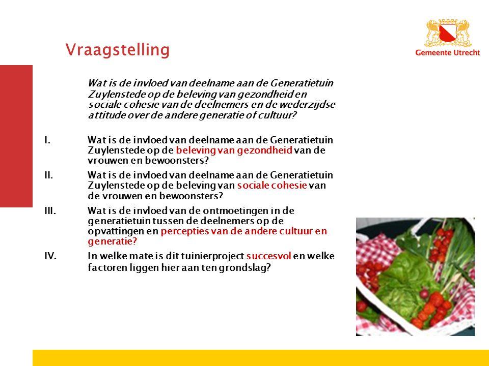 Vraagstelling Wat is de invloed van deelname aan de Generatietuin Zuylenstede op de beleving van gezondheid en sociale cohesie van de deelnemers en de wederzijdse attitude over de andere generatie of cultuur.