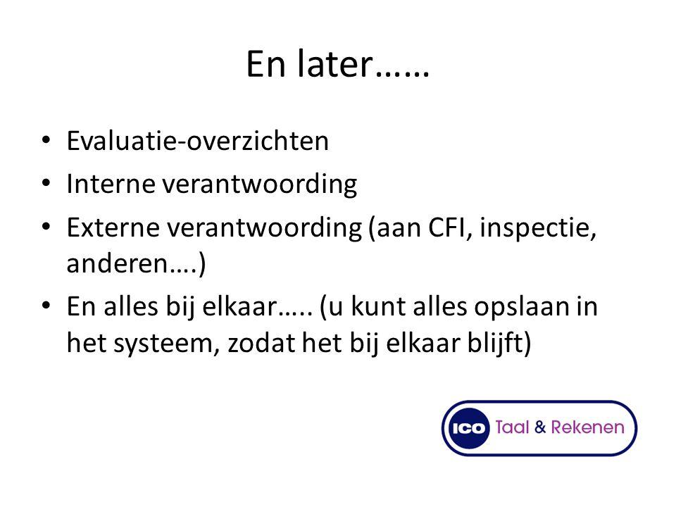 En later…… Evaluatie-overzichten Interne verantwoording Externe verantwoording (aan CFI, inspectie, anderen….) En alles bij elkaar….. (u kunt alles op