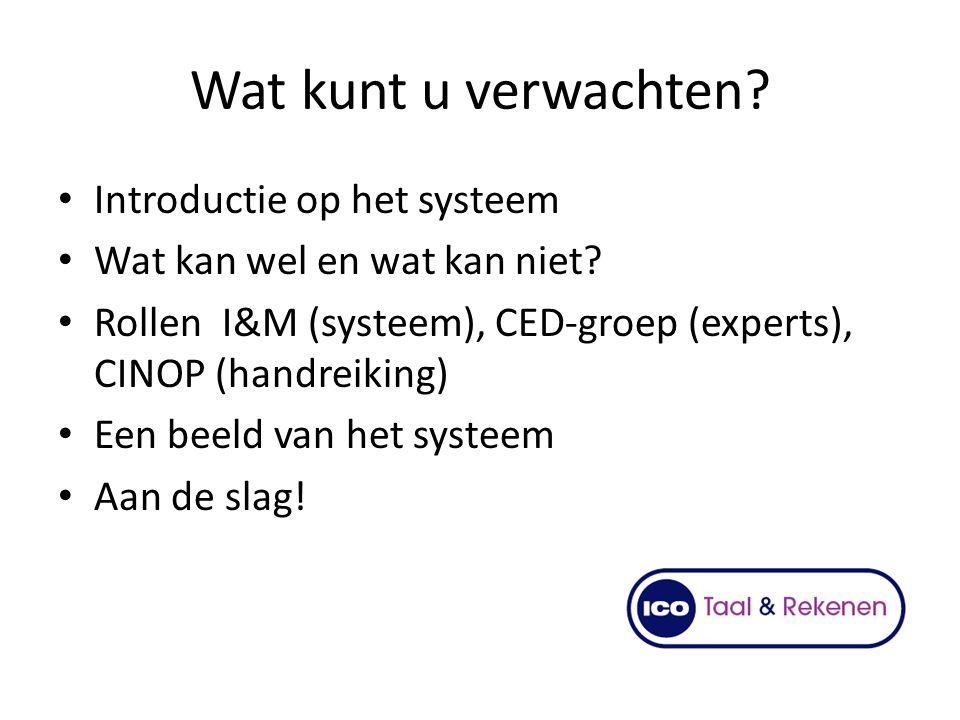 Wat kunt u verwachten? Introductie op het systeem Wat kan wel en wat kan niet? Rollen I&M (systeem), CED-groep (experts), CINOP (handreiking) Een beel