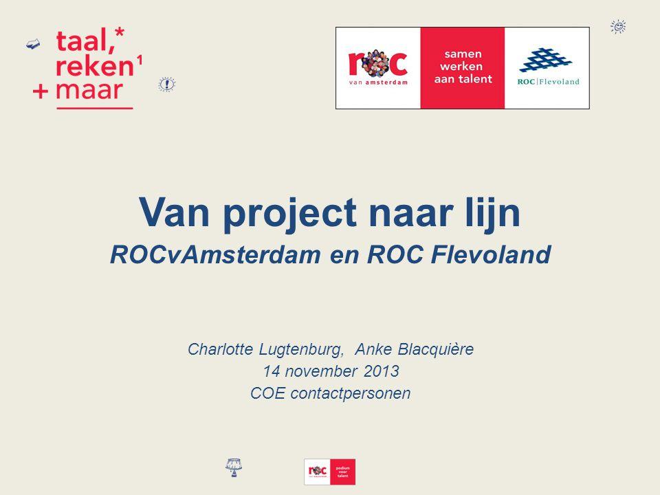 Van project naar lijn ROCvAmsterdam en ROC Flevoland Charlotte Lugtenburg, Anke Blacquière 14 november 2013 COE contactpersonen