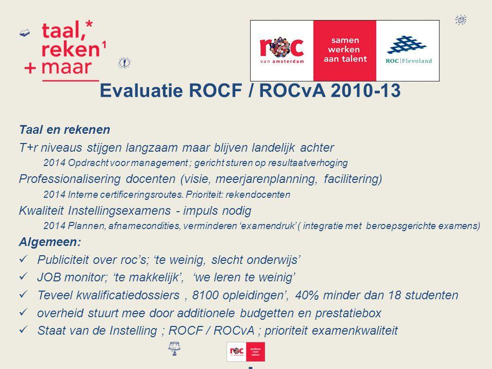 Evaluatie ROCF / ROCvA 2010-13 Taal en rekenen T+r niveaus stijgen langzaam maar blijven landelijk achter 2014Opdracht voor management ; gericht sturen op resultaatverhoging Professionalisering docenten (visie, meerjarenplanning, facilitering) 2014Interne certificeringsroutes.