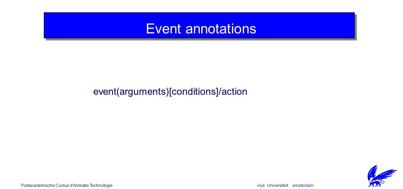 vrije Universiteit amsterdamPostacademische Cursus Informatie Technologie Event annotations event(arguments)[conditions]/action