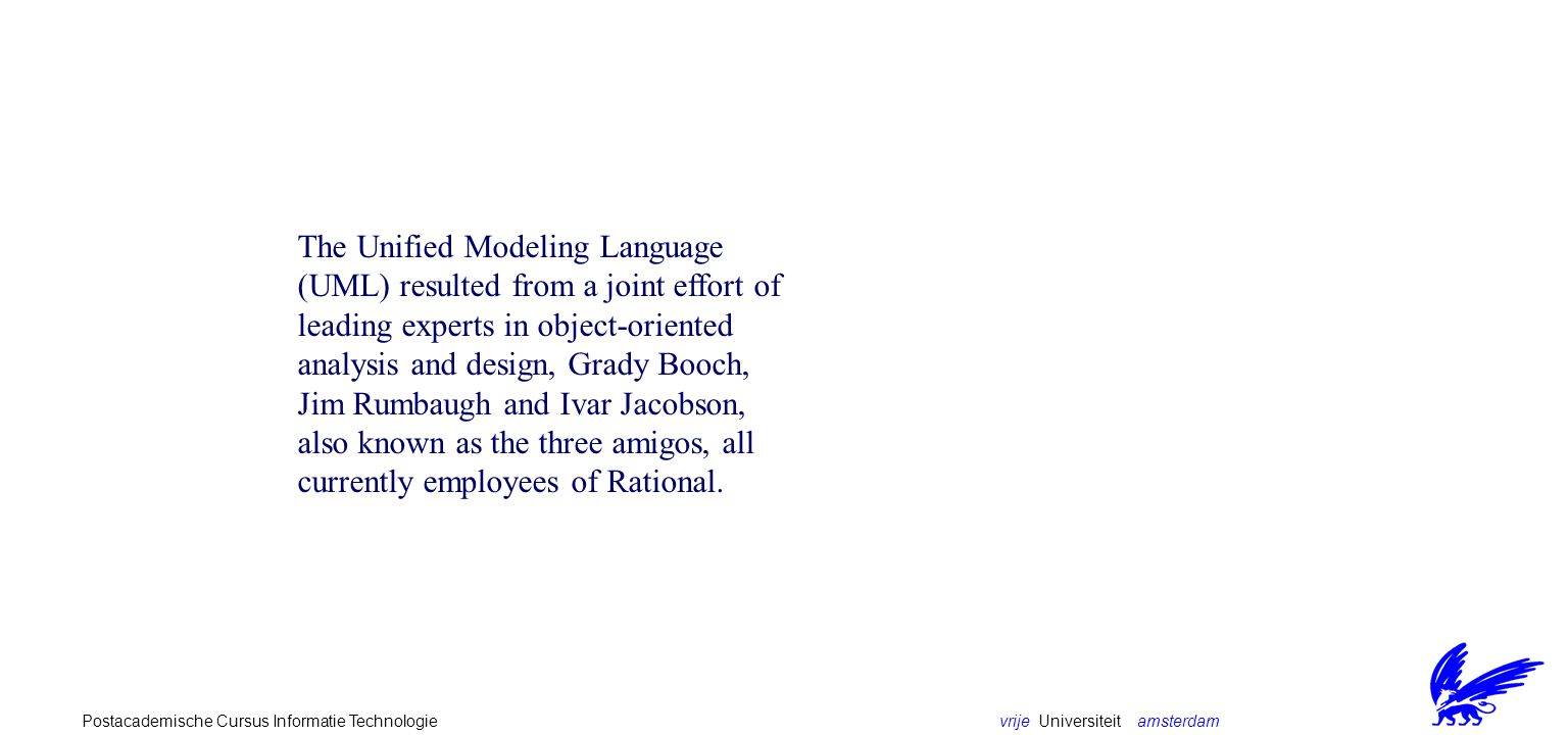 vrije Universiteit amsterdamPostacademische Cursus Informatie Technologie The Unified Modeling Language (UML) resulted from a joint effort of leading