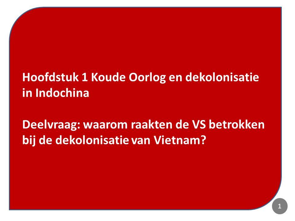 Dekolonisatie en Koude Oorlog in Vietnam 2 Hoofdstuk 1 Koude Oorlog en dekolonisatie in Indochina Deelvraag: waarom raakten de VS betrokken bij de dekolonisatie van Vietnam.