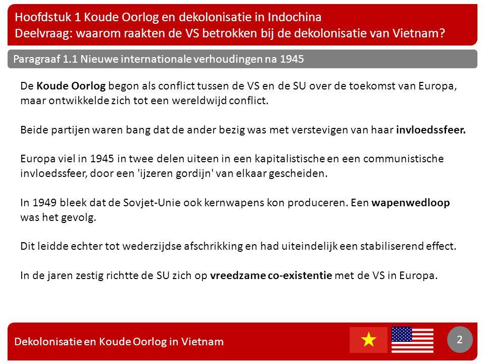 Dekolonisatie en Koude Oorlog in Vietnam 3 Hoofdstuk 1 Koude Oorlog en dekolonisatie in Indochina Deelvraag: waarom raakten de VS betrokken bij de dekolonisatie van Vietnam.