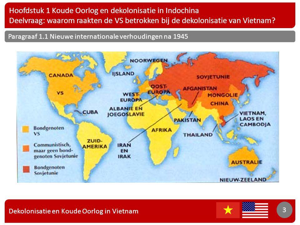 Dekolonisatie en Koude Oorlog in Vietnam 4 Hoofdstuk 1 Koude Oorlog en dekolonisatie in Indochina Deelvraag: waarom raakten de VS betrokken bij de dekolonisatie van Vietnam.