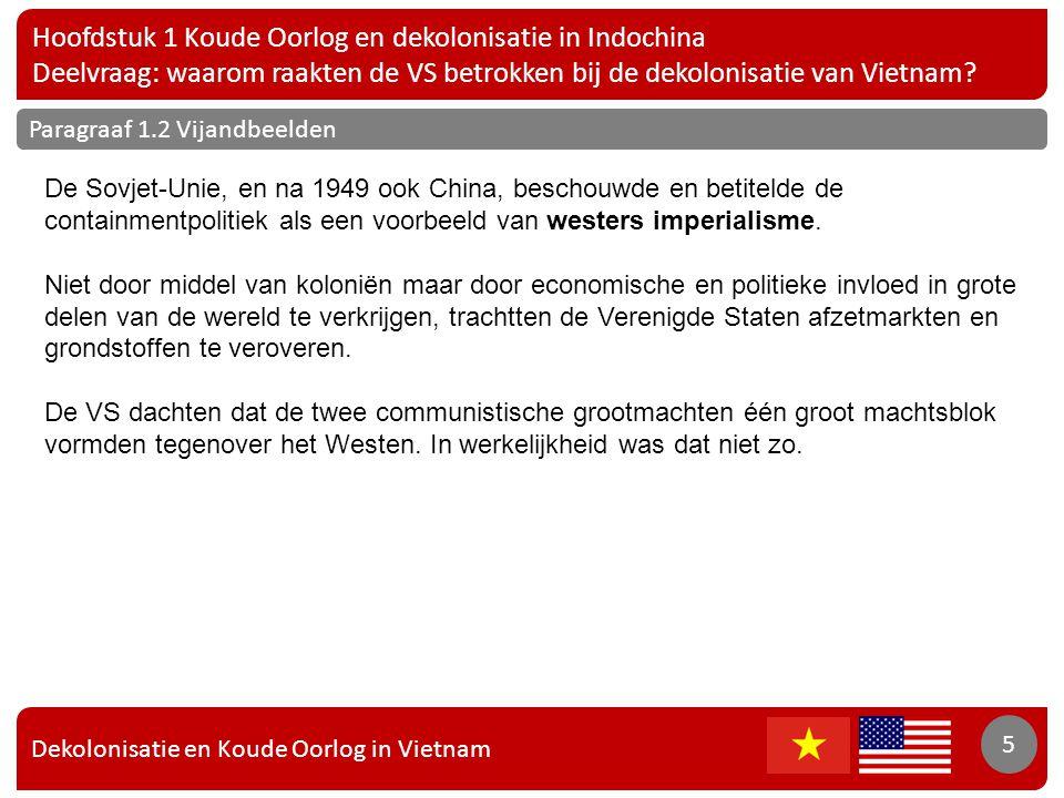 Dekolonisatie en Koude Oorlog in Vietnam 6 Hoofdstuk 1 Koude Oorlog en dekolonisatie in Indochina Deelvraag: waarom raakten de VS betrokken bij de dekolonisatie van Vietnam.