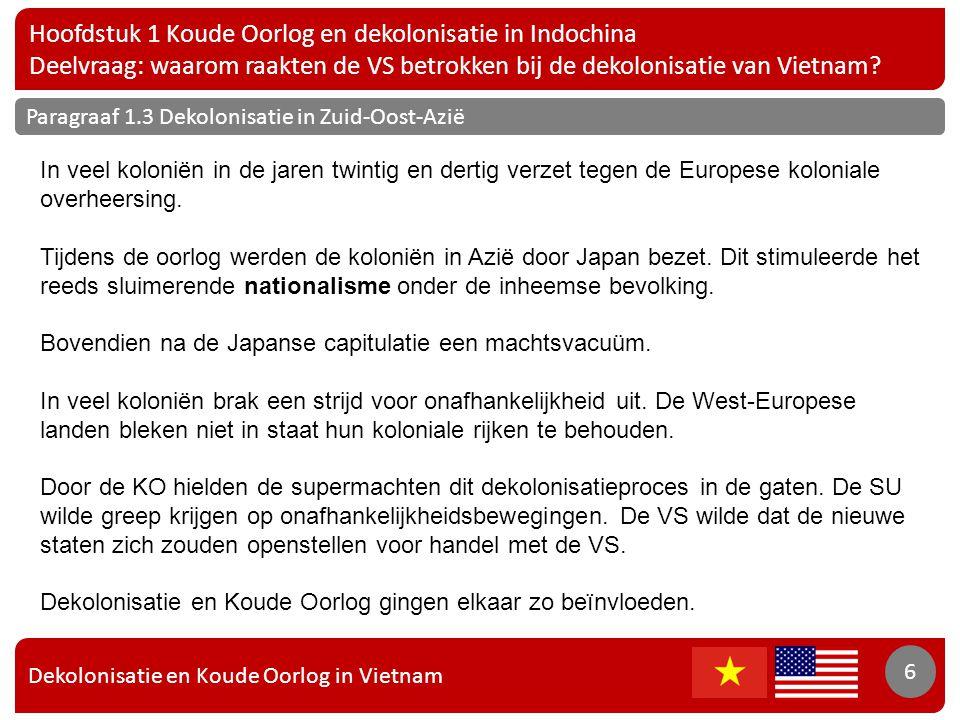 Dekolonisatie en Koude Oorlog in Vietnam 7 Hoofdstuk 1 Koude Oorlog en dekolonisatie in Indochina Deelvraag: waarom raakten de VS betrokken bij de dekolonisatie van Vietnam.
