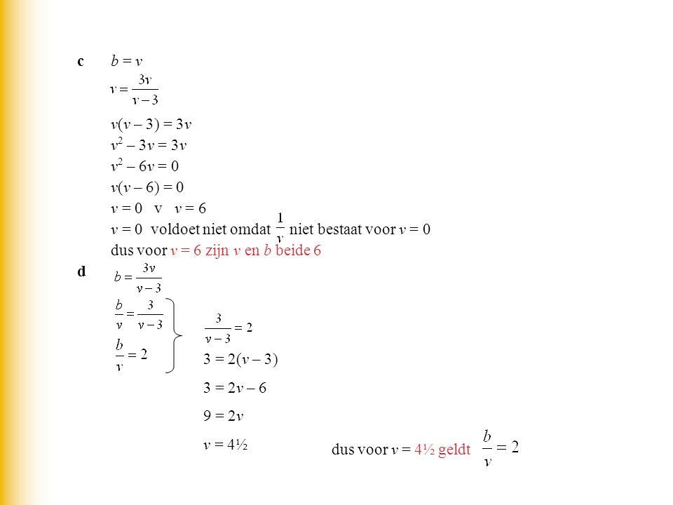 cb = v v(v – 3) = 3v v 2 – 3v = 3v v 2 – 6v = 0 v(v – 6) = 0 v = 0 v v = 6 v = 0 voldoet niet omdat niet bestaat voor v = 0 dus voor v = 6 zijn v en b