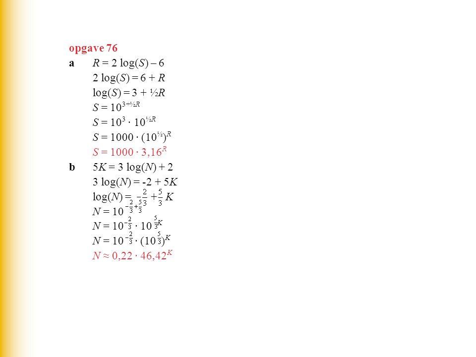opgave 76 aR = 2 log(S) – 6 2 log(S) = 6 + R log(S) = 3 + ½R S = 10 3+½R S = 10 3 · 10 ½R S = 1000 · (10 ½ ) R S = 1000 · 3,16 R b5K = 3 log(N) + 2 3