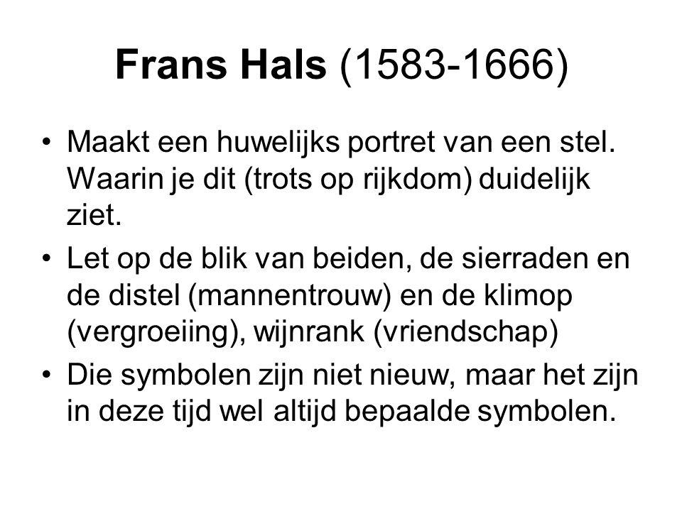 Frans Hals (1583-1666) Maakt een huwelijks portret van een stel. Waarin je dit (trots op rijkdom) duidelijk ziet. Let op de blik van beiden, de sierra