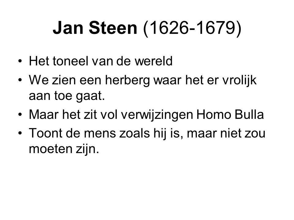 Jan Steen (1626-1679) Het toneel van de wereld We zien een herberg waar het er vrolijk aan toe gaat. Maar het zit vol verwijzingen Homo Bulla Toont de