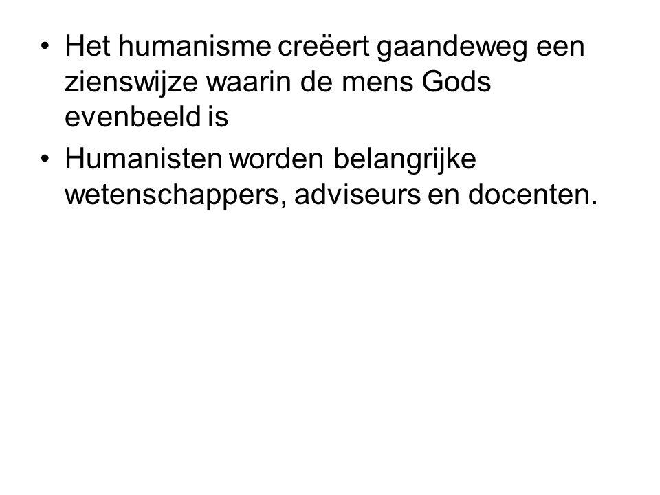 Het humanisme creëert gaandeweg een zienswijze waarin de mens Gods evenbeeld is Humanisten worden belangrijke wetenschappers, adviseurs en docenten.