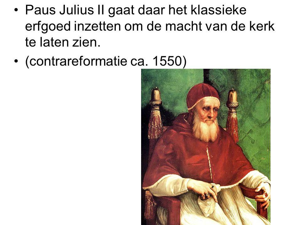Paus Julius II gaat daar het klassieke erfgoed inzetten om de macht van de kerk te laten zien. (contrareformatie ca. 1550)