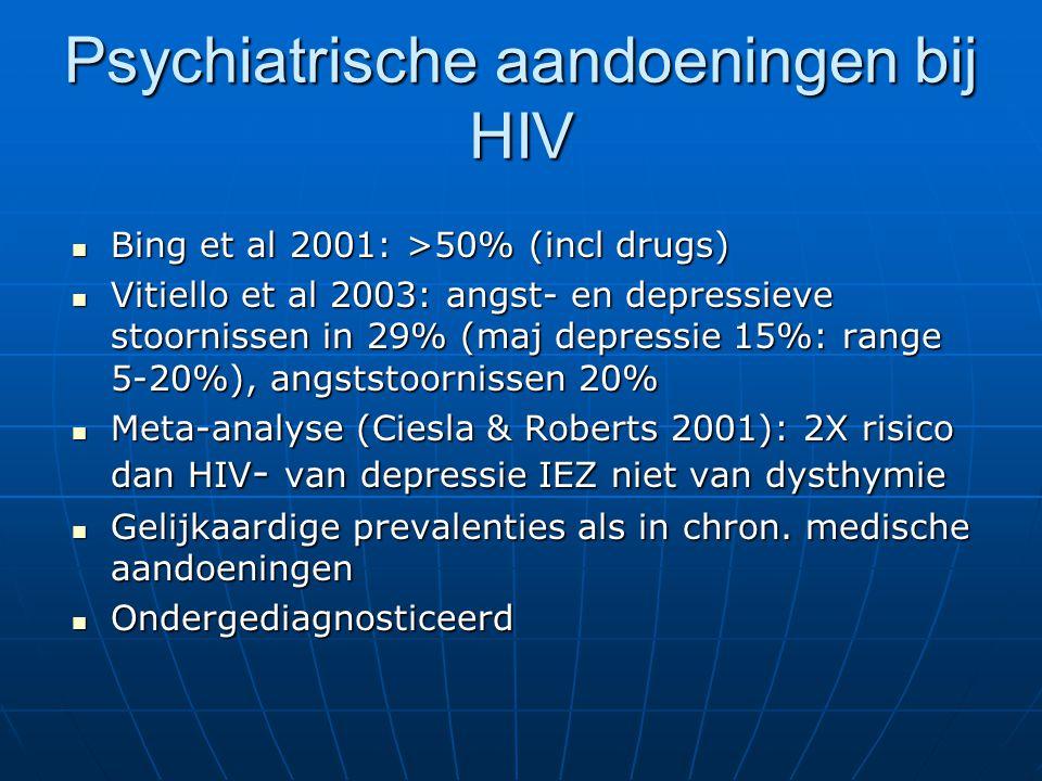 Depressie en HIV (2) Prevalentie hoger bij vrouwen zoals in alg bevolking (19.4% vs 4.8%) (Morrison et al 2002) ook hoger psychiatrische antecedenten Prevalentie hoger bij vrouwen zoals in alg bevolking (19.4% vs 4.8%) (Morrison et al 2002) ook hoger psychiatrische antecedenten Hoger bij sero+ dan sero- partners (Land 2003) Hoger bij sero+ dan sero- partners (Land 2003) Geen duidelijk parallel verloop met evolutie van HIV en met biologische markers van de ziekte Geen duidelijk parallel verloop met evolutie van HIV en met biologische markers van de ziekte Efavirenz (NNRTI, Stocrin) oorzaak van depressie en andere neuropsychiatrische problemen.