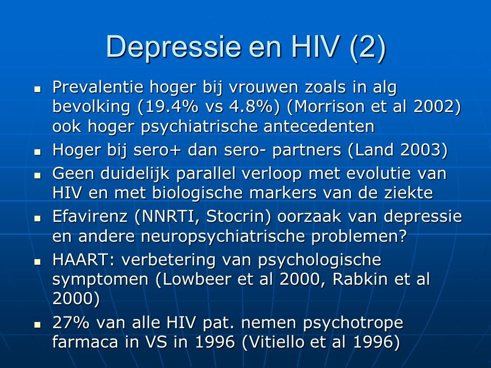 Zelfmoordgedachten en HIV 27% van mannen ouder dan 45j (Kalichman et al 2000) 27% van mannen ouder dan 45j (Kalichman et al 2000) 7.4 X hoger dan in de alg bevolking (einde 80) (Cote et al JAMA 1992) 7.4 X hoger dan in de alg bevolking (einde 80) (Cote et al JAMA 1992) ZMG verband met (Kelly et al Psychosomatics1998): ZMG verband met (Kelly et al Psychosomatics1998): ernst AIDS-related pathologie ernst AIDS-related pathologie coping: hopeloosheid, lage fighting spirit coping: hopeloosheid, lage fighting spirit neuroticisme neuroticisme ZMP verband met: ZMP verband met: fam anteced depressie, ZMP, HIV drugs fam anteced depressie, ZMP, HIV drugs HIV prevalentie bij suicide NY 91-93: geen verband met ernst ziekte en minder dramatisch hoger (Marzuk et al 1997) HIV prevalentie bij suicide NY 91-93: geen verband met ernst ziekte en minder dramatisch hoger (Marzuk et al 1997)