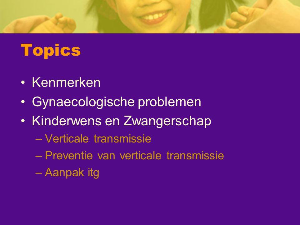 Topics Kenmerken Gynaecologische problemen Kinderwens en Zwangerschap –Verticale transmissie –Preventie van verticale transmissie –Aanpak itg