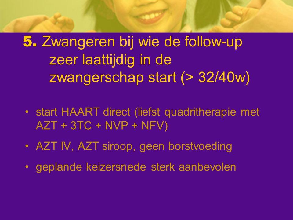 5. Zwangeren bij wie de follow-up zeer laattijdig in de zwangerschap start (> 32/40w) start HAART direct (liefst quadritherapie met AZT + 3TC + NVP +