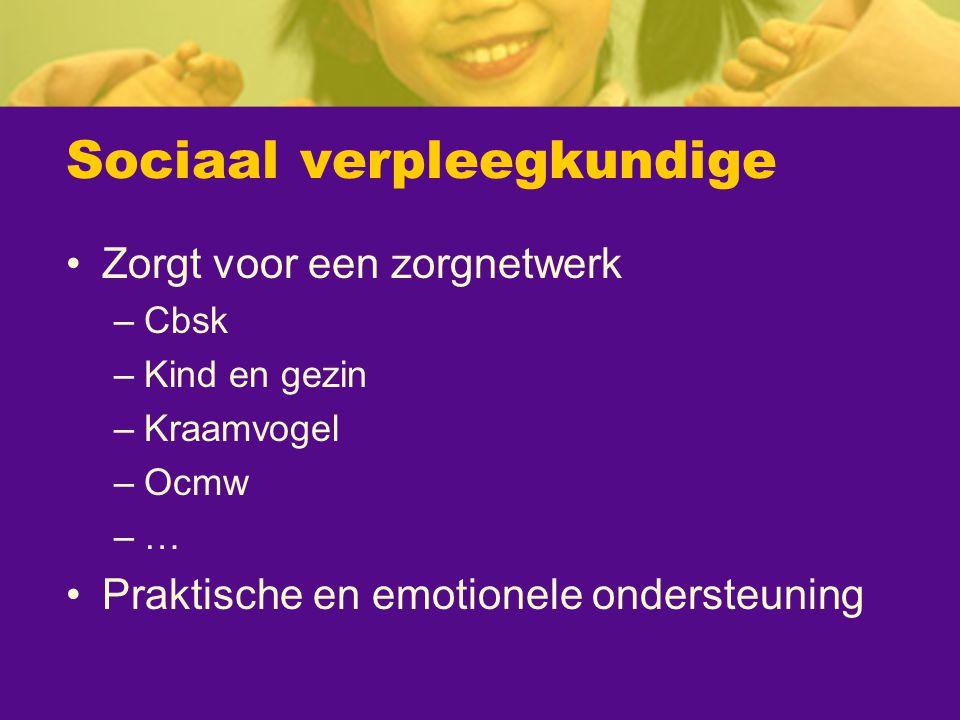 Sociaal verpleegkundige Zorgt voor een zorgnetwerk –Cbsk –Kind en gezin –Kraamvogel –Ocmw –… Praktische en emotionele ondersteuning
