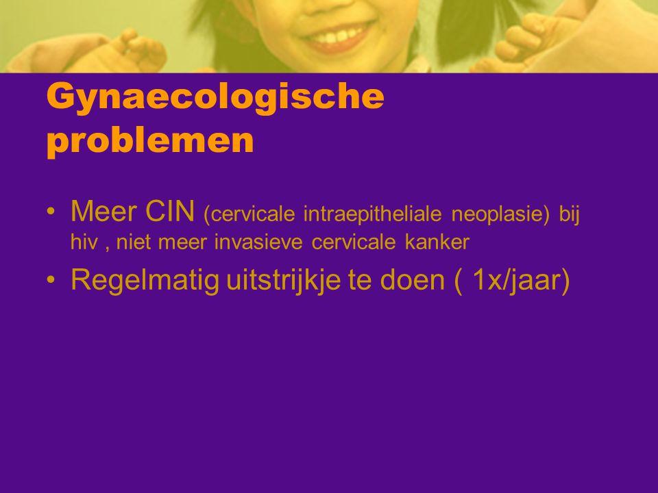 Gynaecologische problemen Meer CIN (cervicale intraepitheliale neoplasie) bij hiv, niet meer invasieve cervicale kanker Regelmatig uitstrijkje te doen