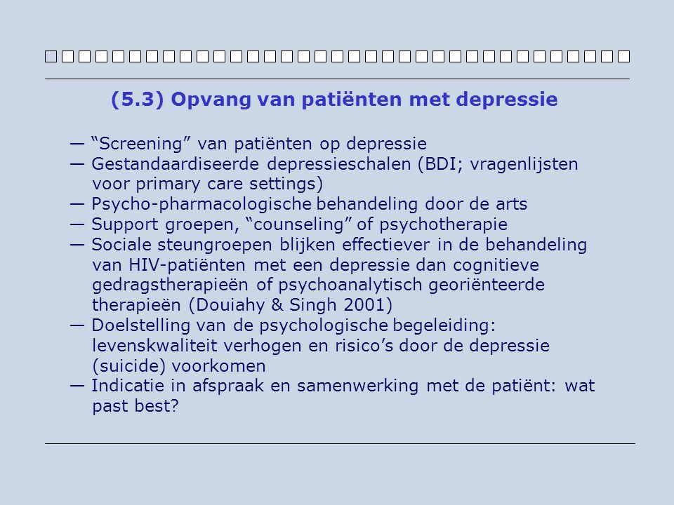 — Screening van patiënten op depressie — Gestandaardiseerde depressieschalen (BDI; vragenlijsten voor primary care settings) — Psycho-pharmacologische behandeling door de arts — Support groepen, counseling of psychotherapie — Sociale steungroepen blijken effectiever in de behandeling van HIV-patiënten met een depressie dan cognitieve gedragstherapieën of psychoanalytisch georiënteerde therapieën (Douiahy & Singh 2001) — Doelstelling van de psychologische begeleiding: levenskwaliteit verhogen en risico's door de depressie (suicide) voorkomen — Indicatie in afspraak en samenwerking met de patiënt: wat past best.