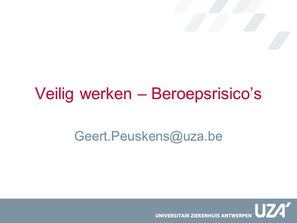 Veilig werken – Beroepsrisico's Geert.Peuskens@uza.be