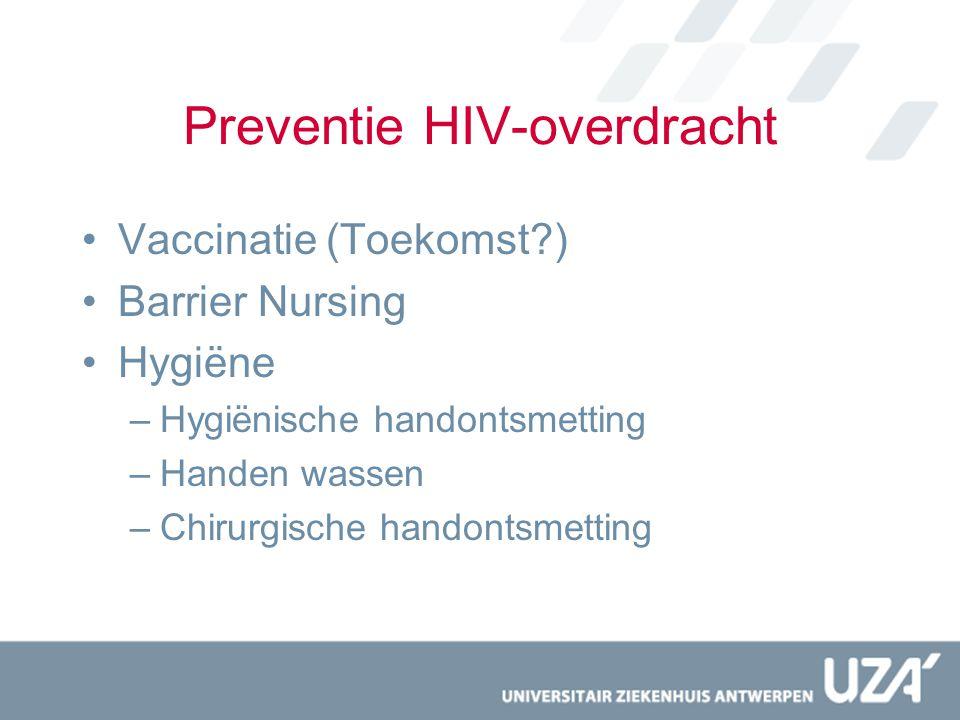 Preventie HIV-overdracht Vaccinatie (Toekomst?) Barrier Nursing Hygiëne –Hygiënische handontsmetting –Handen wassen –Chirurgische handontsmetting