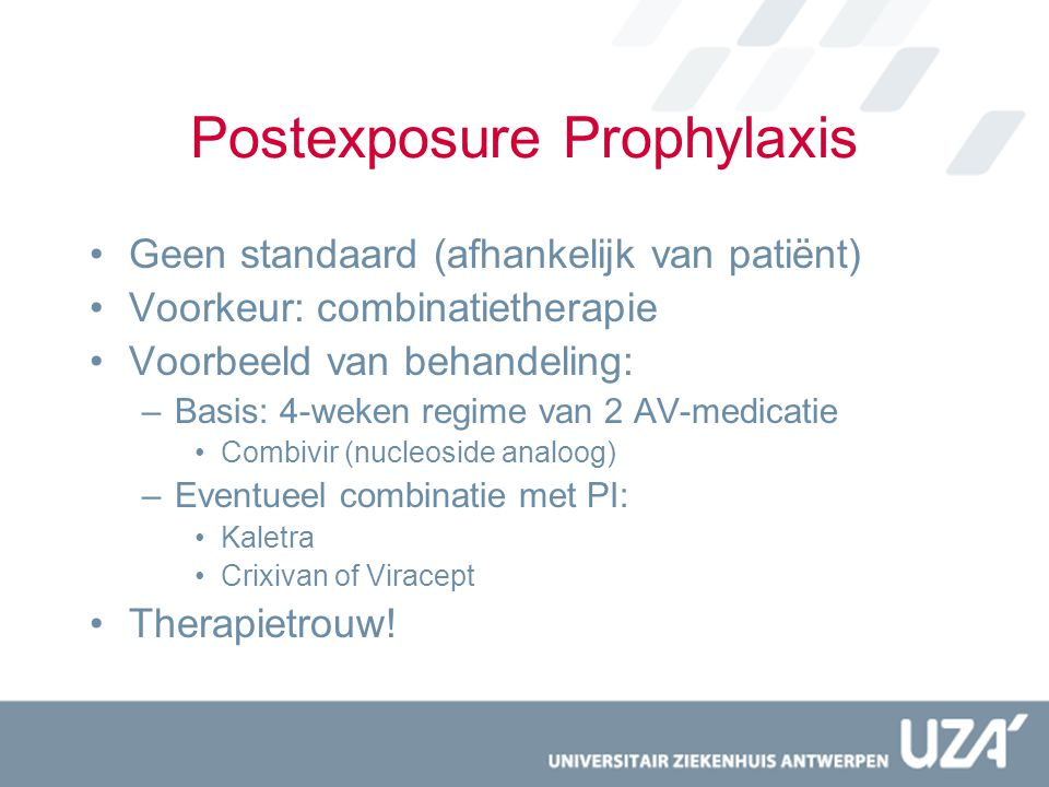 Postexposure Prophylaxis Geen standaard (afhankelijk van patiënt) Voorkeur: combinatietherapie Voorbeeld van behandeling: –Basis: 4-weken regime van 2