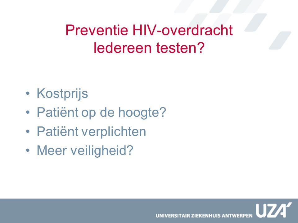Preventie HIV-overdracht Iedereen testen? Kostprijs Patiënt op de hoogte? Patiënt verplichten Meer veiligheid?
