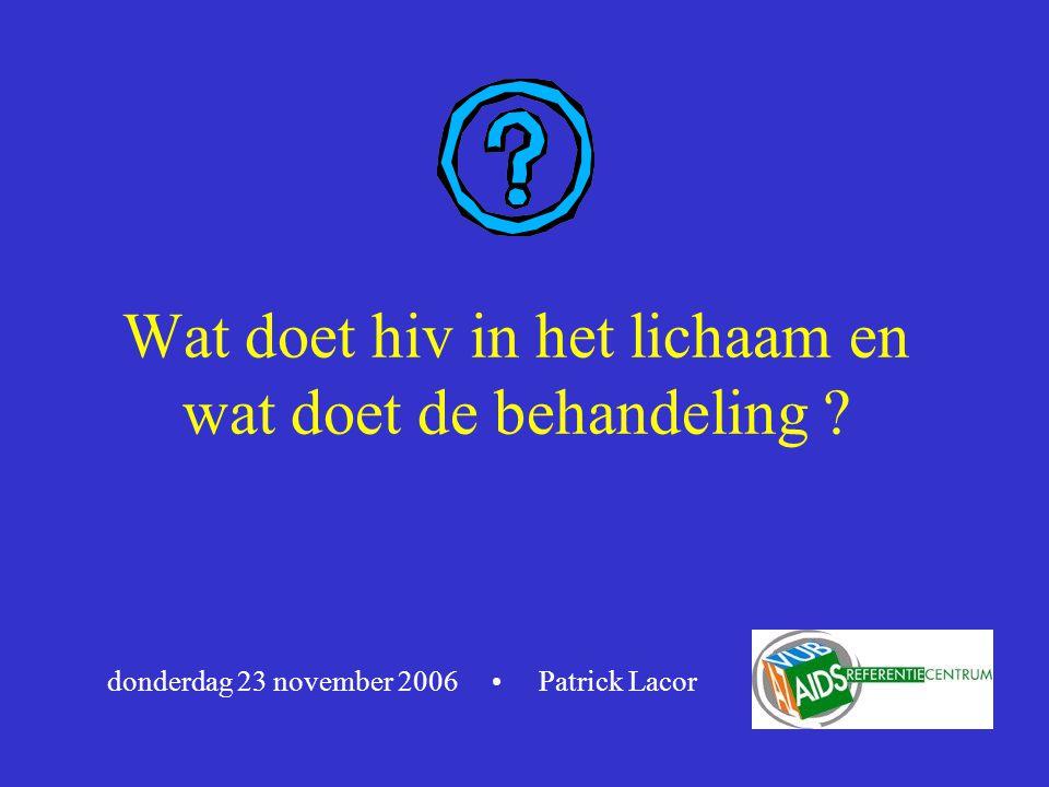 Wat doet hiv in het lichaam en wat doet de behandeling ? donderdag 23 november 2006 Patrick Lacor